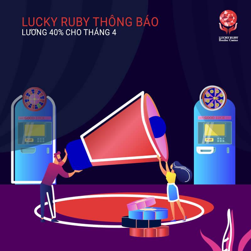 LUCKY RUBY THÔNG BÁO LƯƠNG 40% CHO THÁNG 4