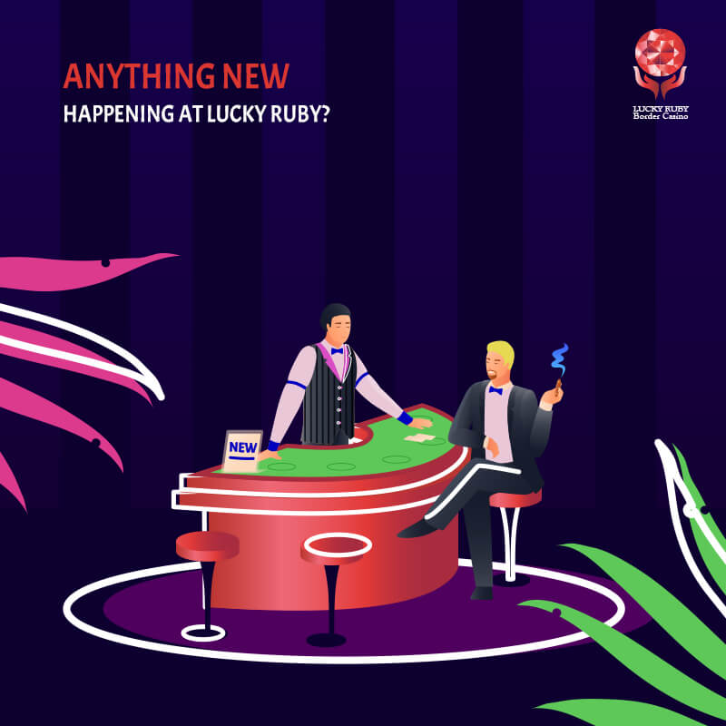 ANYTHING NEW HAPPENED AT LUCKY RUBY LATELY?